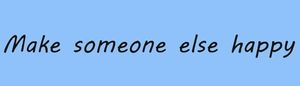 Make someone else happy