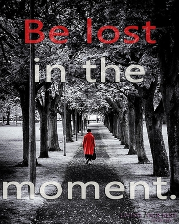 Be lost in the moment...