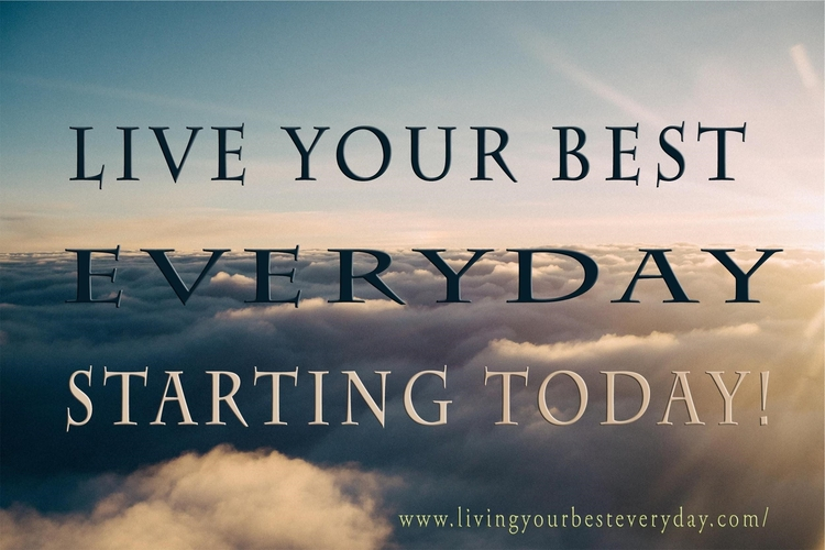 Live your best everyday, starting today!