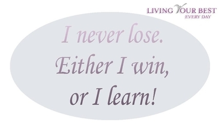 I never lose. Either I win, or I learn!